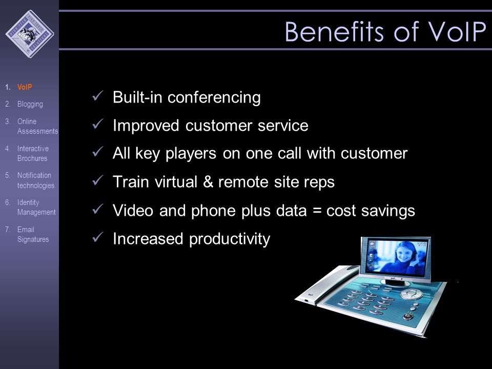 Benefits of VoIP Built-in conferencing Improved customer service All key players on one call with customer Train virtual & remote site reps Video and phone plus data = cost savings Increased productivity 1.VoIP 2.Blogging 3.Online Assessments 4.Interactive Brochures 5.Notification technologies 6.Identity Management 7.Email Signatures