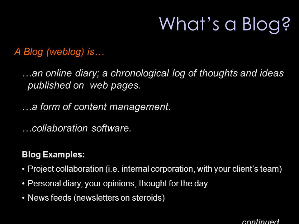What's a Blog? A Blog (weblog) is… …an online diary; a chronological log of thoughts and ideas published on web pages. …a form of content management.