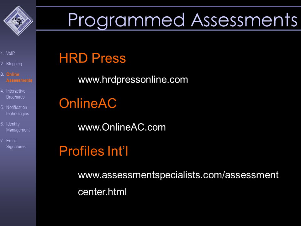 HRD Press www.hrdpressonline.com OnlineAC www.OnlineAC.com Profiles Int'l www.assessmentspecialists.com/assessment center.html Programmed Assessments 1.VoIP 2.Blogging 3.Online Assessments 4.Interactive Brochures 5.Notification technologies 6.Identity Management 7.Email Signatures