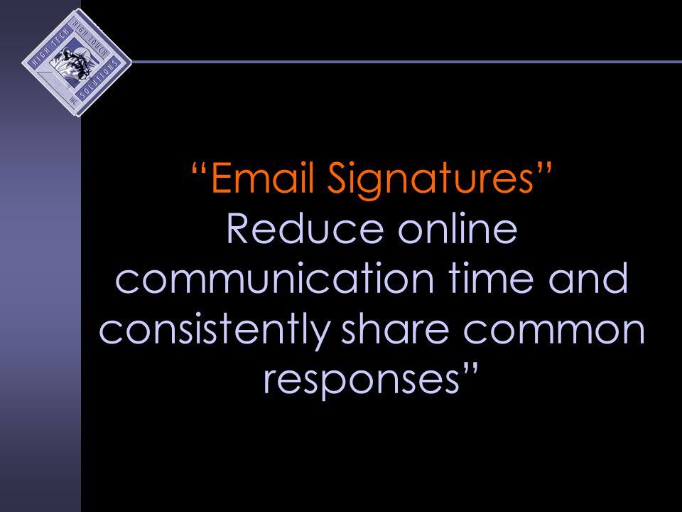 Email Signatures Reduce online communication time and consistently share common responses