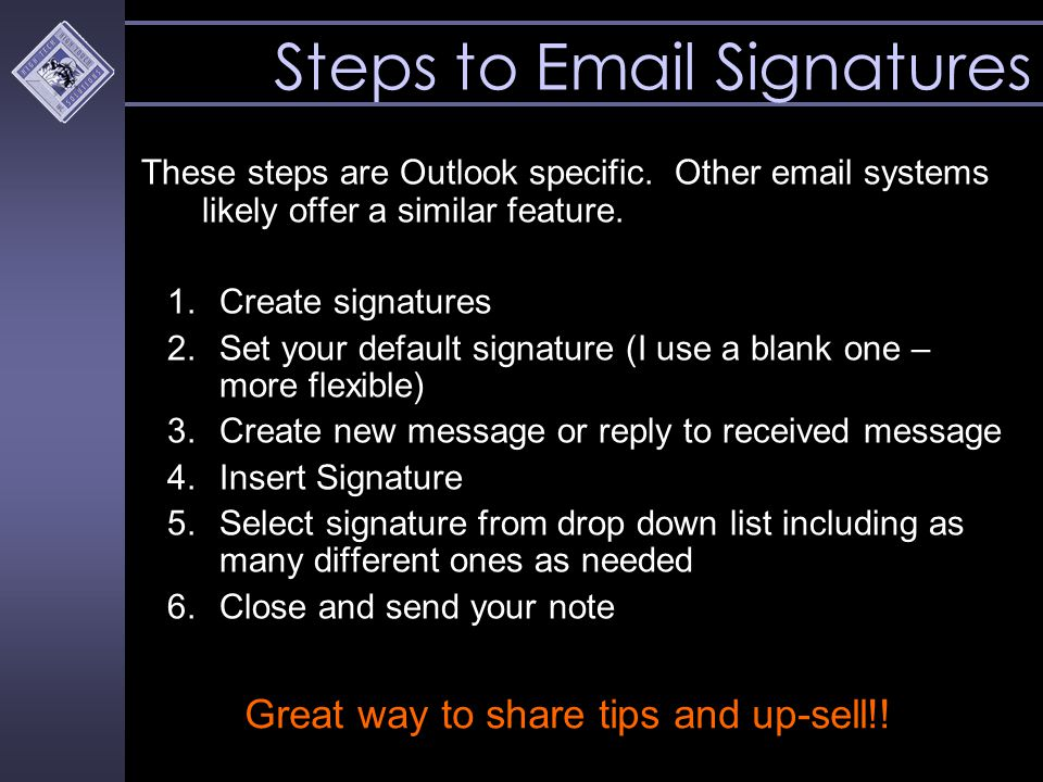 Steps to Email Signatures These steps are Outlook specific. Other email systems likely offer a similar feature. 1.Create signatures 2.Set your default