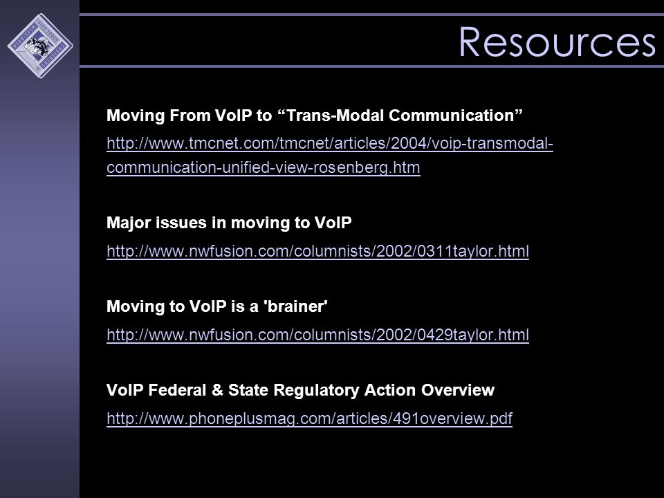Resources Moving From VoIP to Trans-Modal Communication http://www.tmcnet.com/tmcnet/articles/2004/voip-transmodal- communication-unified-view-rosenberg.htm Major issues in moving to VoIP http://www.nwfusion.com/columnists/2002/0311taylor.html Moving to VoIP is a brainer http://www.nwfusion.com/columnists/2002/0429taylor.html VoIP Federal & State Regulatory Action Overview http://www.phoneplusmag.com/articles/491overview.pdf