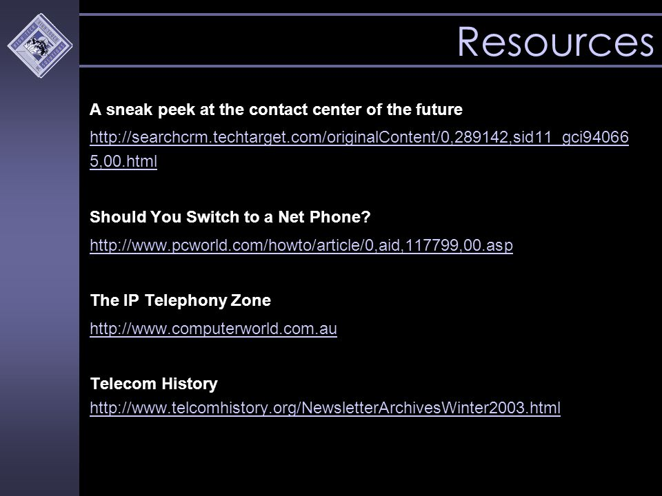 Resources A sneak peek at the contact center of the future http://searchcrm.techtarget.com/originalContent/0,289142,sid11_gci94066 5,00.html Should You Switch to a Net Phone.
