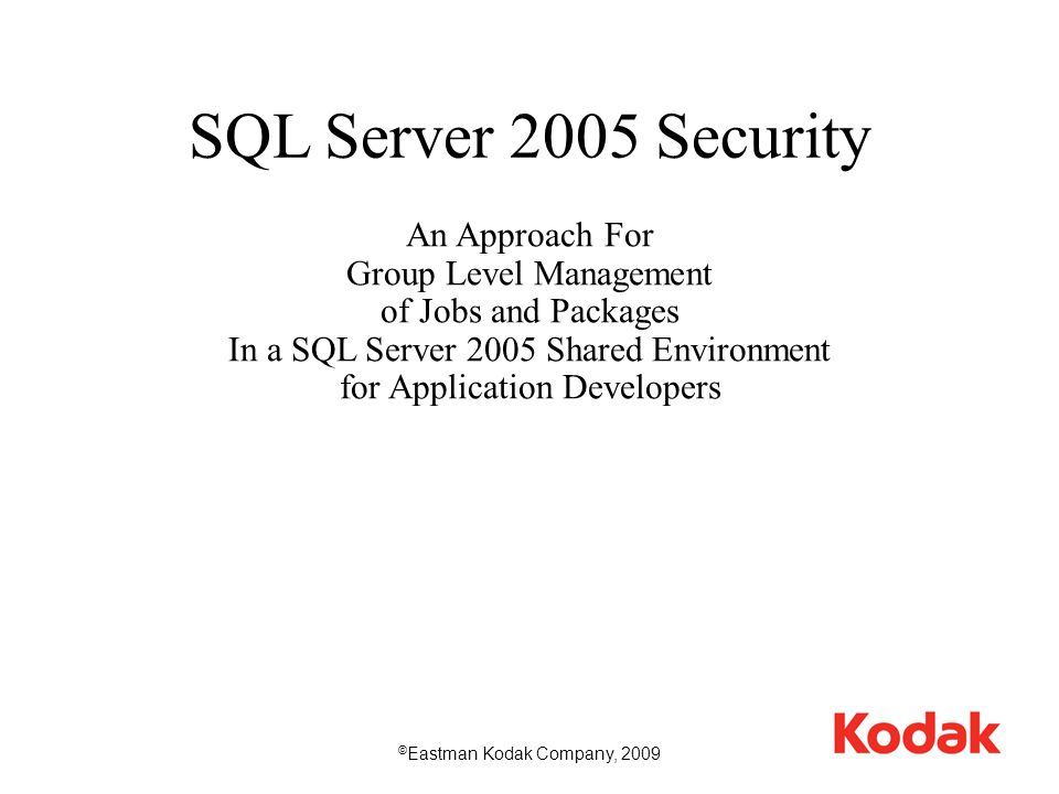 1 SQL Server 2005 Security An Approach For Group Level Management of Jobs and Packages In a SQL Server 2005 Shared Environment for Application Developers © Eastman Kodak Company, 2009
