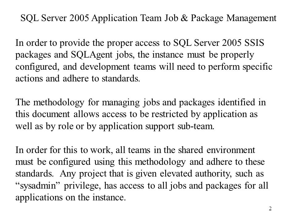 2 In order to provide the proper access to SQL Server 2005 SSIS packages and SQLAgent jobs, the instance must be properly configured, and development teams will need to perform specific actions and adhere to standards.