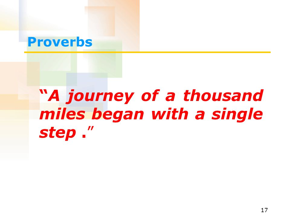 17 Proverbs A journey of a thousand miles began with a single step.