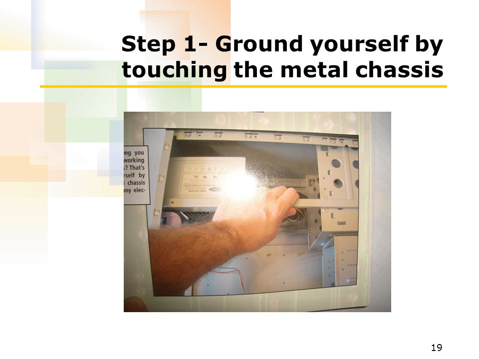 19 Step 1- Ground yourself by touching the metal chassis