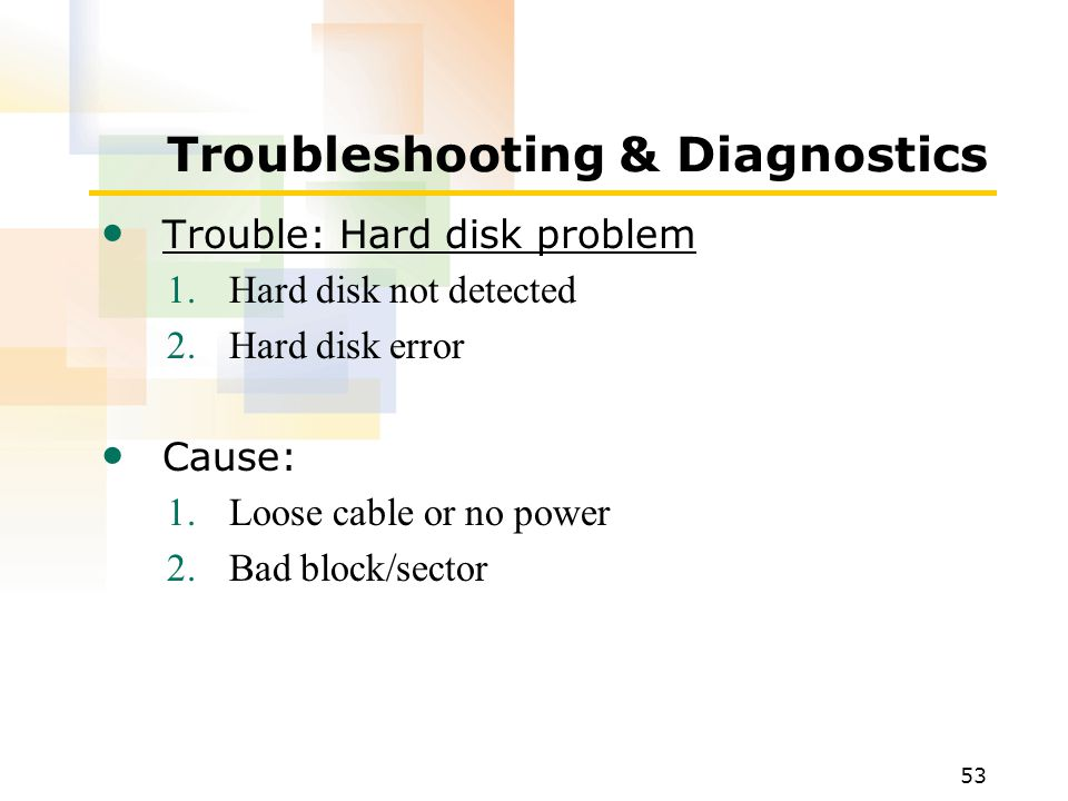 53 Troubleshooting & Diagnostics Trouble: Hard disk problem 1.Hard disk not detected 2.Hard disk error Cause: 1.Loose cable or no power 2.Bad block/sector