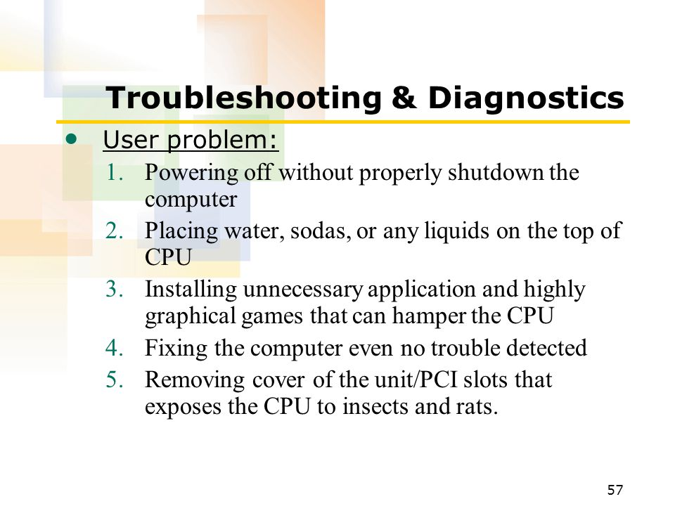 57 Troubleshooting & Diagnostics User problem: 1.Powering off without properly shutdown the computer 2.Placing water, sodas, or any liquids on the top of CPU 3.Installing unnecessary application and highly graphical games that can hamper the CPU 4.Fixing the computer even no trouble detected 5.Removing cover of the unit/PCI slots that exposes the CPU to insects and rats.