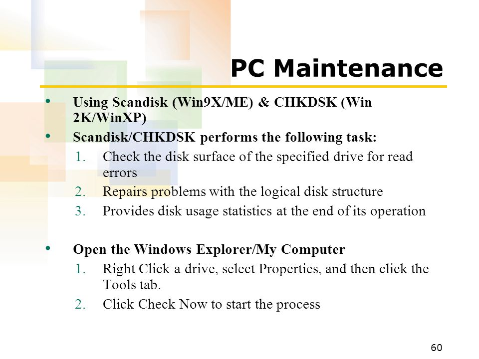 60 PC Maintenance Using Scandisk (Win9X/ME) & CHKDSK (Win 2K/WinXP) Scandisk/CHKDSK performs the following task: 1.Check the disk surface of the specified drive for read errors 2.Repairs problems with the logical disk structure 3.Provides disk usage statistics at the end of its operation Open the Windows Explorer/My Computer 1.Right Click a drive, select Properties, and then click the Tools tab.