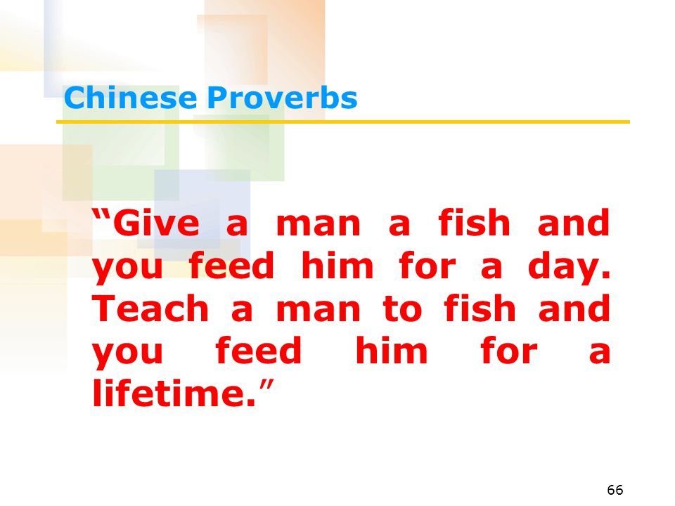 66 Chinese Proverbs Give a man a fish and you feed him for a day.