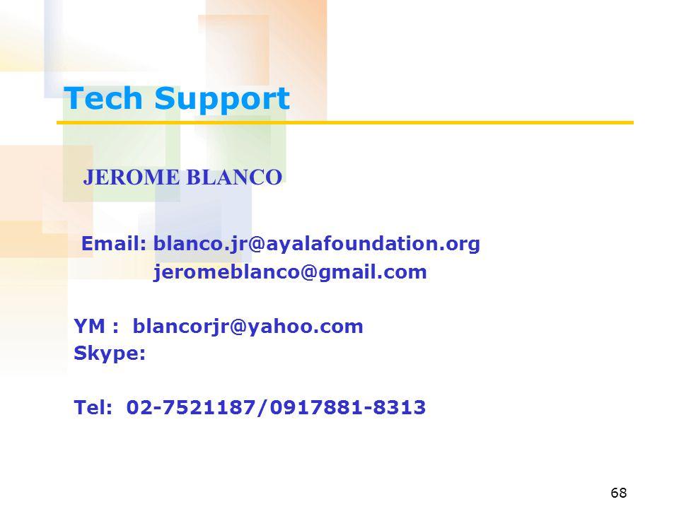 68 Tech Support JEROME BLANCO Email: blanco.jr@ayalafoundation.org jeromeblanco@gmail.com YM : blancorjr@yahoo.com Skype: Tel: 02-7521187/0917881-8313