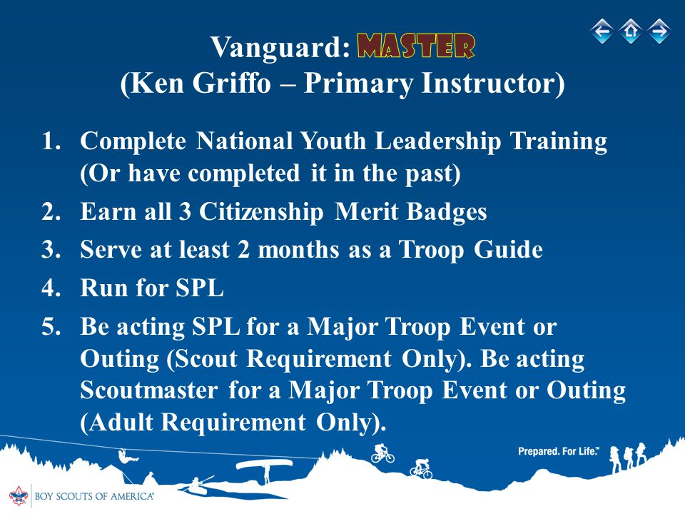 1.Complete National Youth Leadership Training (Or have completed it in the past) 2.Earn all 3 Citizenship Merit Badges 3.Serve at least 2 months as a Troop Guide 4.Run for SPL 5.Be acting SPL for a Major Troop Event or Outing (Scout Requirement Only).