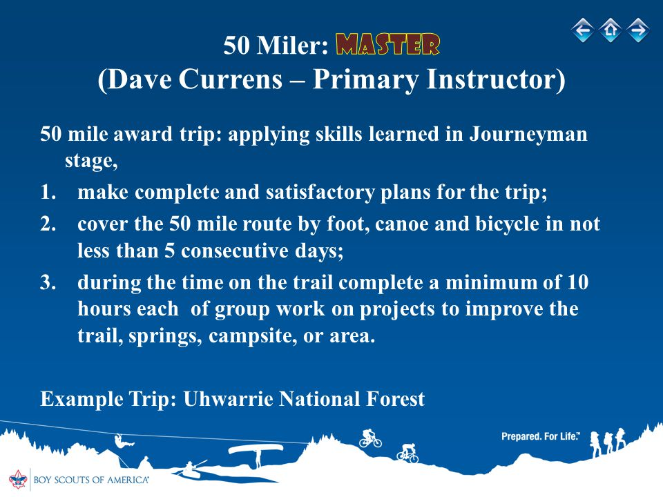 50 mile award trip: applying skills learned in Journeyman stage, 1.make complete and satisfactory plans for the trip; 2.cover the 50 mile route by foot, canoe and bicycle in not less than 5 consecutive days; 3.during the time on the trail complete a minimum of 10 hours each of group work on projects to improve the trail, springs, campsite, or area.