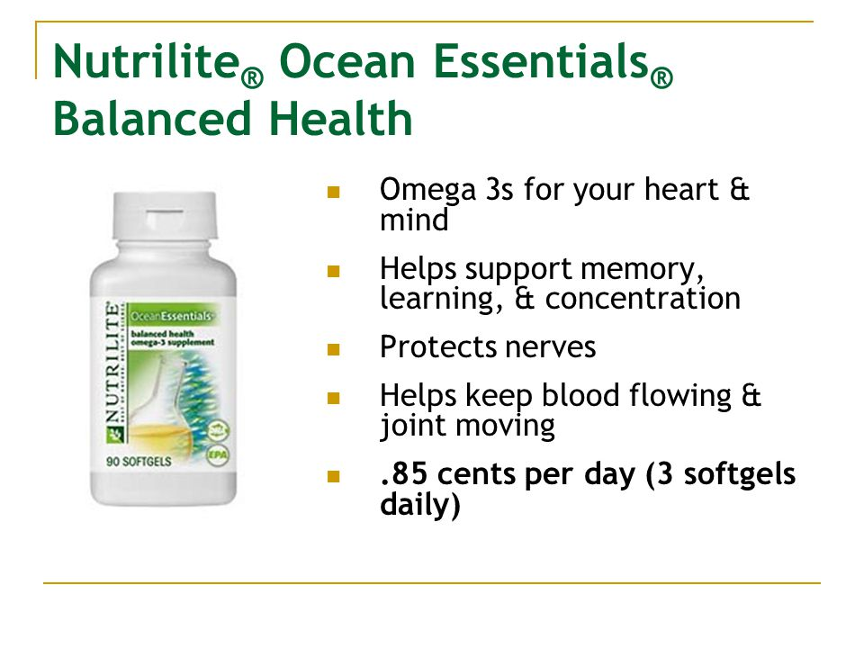 Nutrilite ® Ocean Essentials ® Balanced Health Omega 3s for your heart & mind Helps support memory, learning, & concentration Protects nerves Helps keep blood flowing & joint moving.85 cents per day (3 softgels daily)