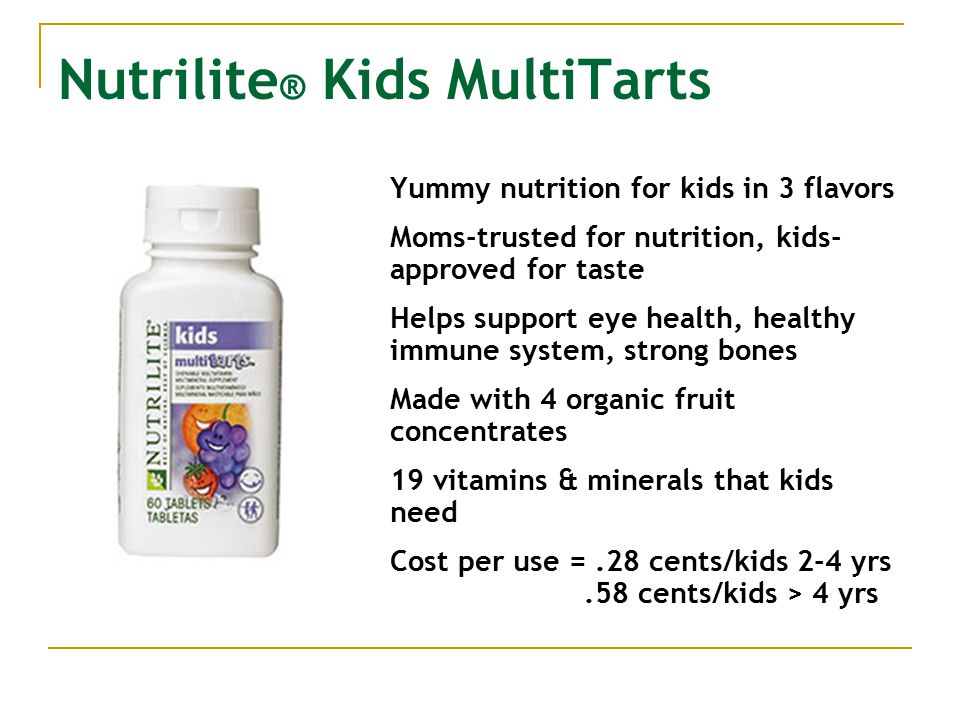 Nutrilite ® Kids MultiTarts Yummy nutrition for kids in 3 flavors Moms-trusted for nutrition, kids- approved for taste Helps support eye health, healthy immune system, strong bones Made with 4 organic fruit concentrates 19 vitamins & minerals that kids need Cost per use =.28 cents/kids 2-4 yrs.58 cents/kids > 4 yrs