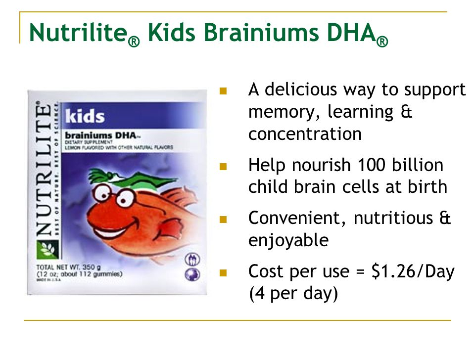 Nutrilite ® Kids Brainiums DHA ® A delicious way to support memory, learning & concentration Help nourish 100 billion child brain cells at birth Convenient, nutritious & enjoyable Cost per use = $1.26/Day (4 per day)