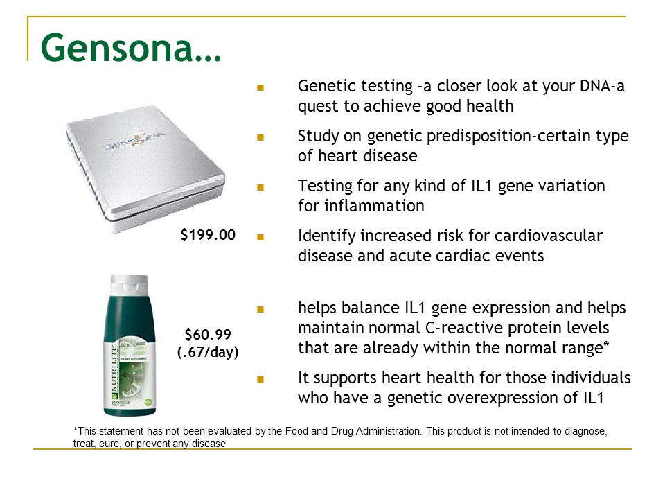 Gensona… Genetic testing -a closer look at your DNA-a quest to achieve good health Study on genetic predisposition-certain type of heart disease Testing for any kind of IL1 gene variation for inflammation Identify increased risk for cardiovascular disease and acute cardiac events helps balance IL1 gene expression and helps maintain normal C-reactive protein levels that are already within the normal range* It supports heart health for those individuals who have a genetic overexpression of IL1 *This statement has not been evaluated by the Food and Drug Administration.