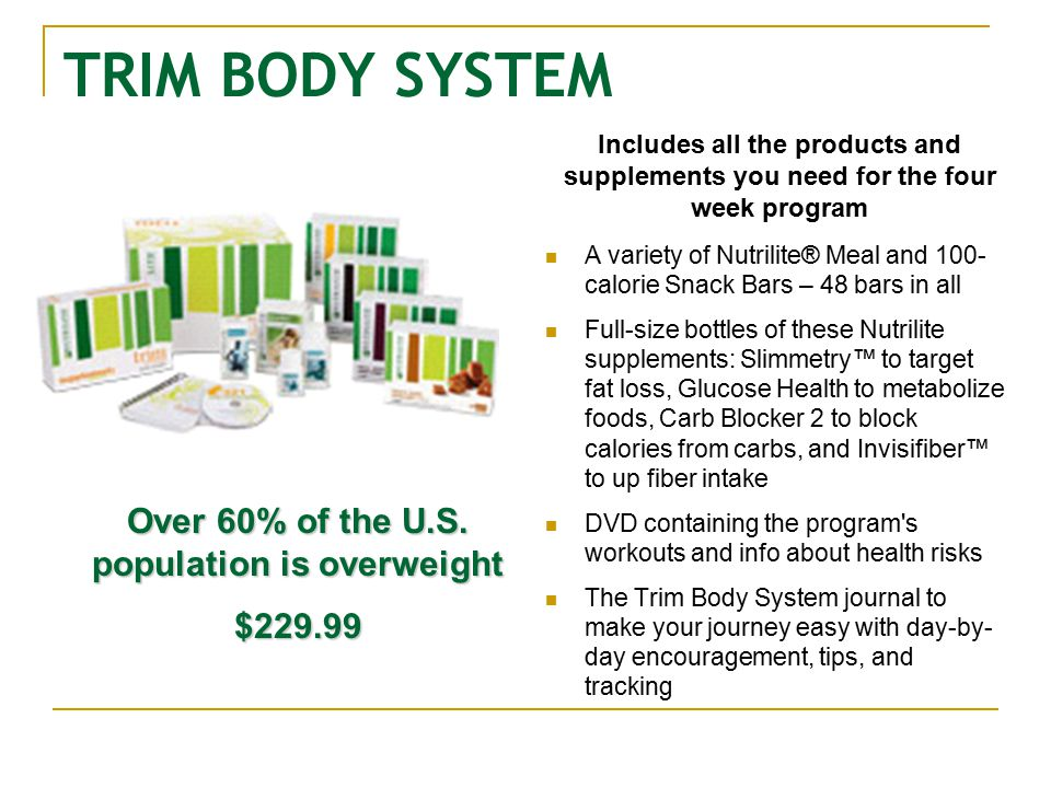 TRIM BODY SYSTEM A variety of Nutrilite® Meal and 100- calorie Snack Bars – 48 bars in all Full-size bottles of these Nutrilite supplements: Slimmetry