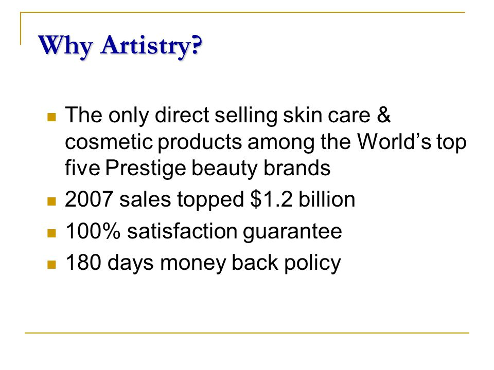 Why Artistry? The only direct selling skin care & cosmetic products among the World's top five Prestige beauty brands 2007 sales topped $1.2 billion 1