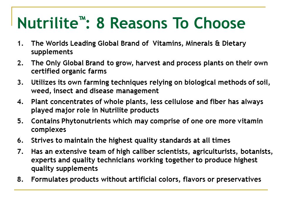 Nutrilite ™ : 8 Reasons To Choose 1.The Worlds Leading Global Brand of Vitamins, Minerals & Dietary supplements 2.The Only Global Brand to grow, harvest and process plants on their own certified organic farms 3.Utilizes its own farming techniques relying on biological methods of soil, weed, insect and disease management 4.Plant concentrates of whole plants, less cellulose and fiber has always played major role in Nutrilite products 5.Contains Phytonutrients which may comprise of one ore more vitamin complexes 6.Strives to maintain the highest quality standards at all times 7.Has an extensive team of high caliber scientists, agriculturists, botanists, experts and quality technicians working together to produce highest quality supplements 8.Formulates products without artificial colors, flavors or preservatives
