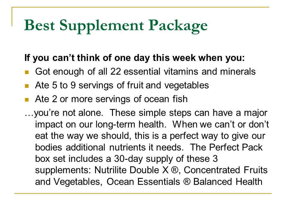 If you can't think of one day this week when you: Got enough of all 22 essential vitamins and minerals Ate 5 to 9 servings of fruit and vegetables Ate 2 or more servings of ocean fish …you're not alone.