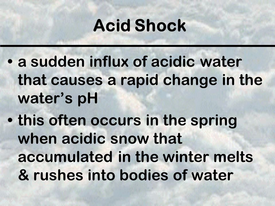Acid Shock a sudden influx of acidic water that causes a rapid change in the water's pH this often occurs in the spring when acidic snow that accumula