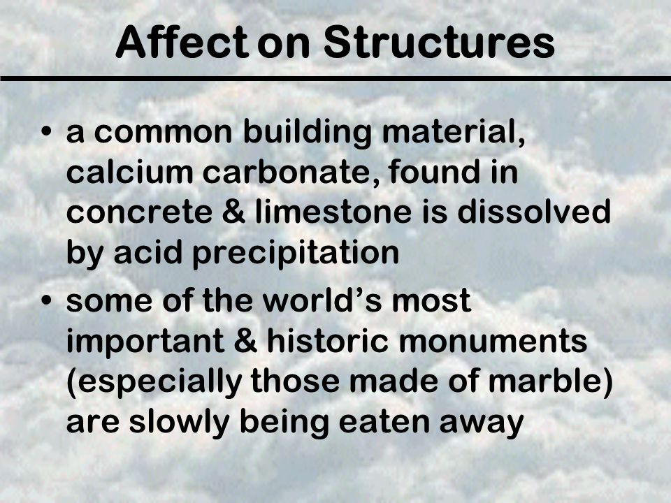 Affect on Structures a common building material, calcium carbonate, found in concrete & limestone is dissolved by acid precipitation some of the world