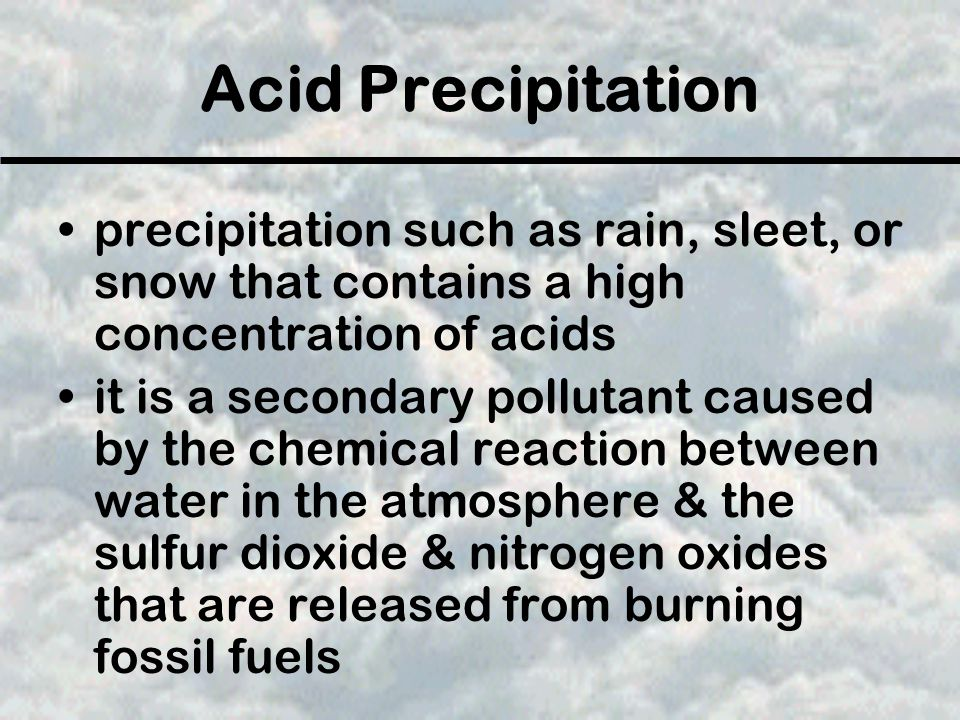 Acid Precipitation the sulfuric acids & nitric acids that are produced will flow over & through the ground into rivers, lakes, & streams acid precipitation can kill living organisms resulting in a decline in animal & plant populations