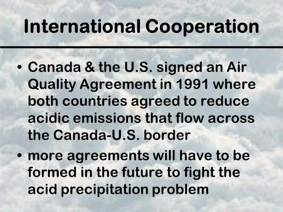 International Cooperation Canada & the U.S. signed an Air Quality Agreement in 1991 where both countries agreed to reduce acidic emissions that flow a