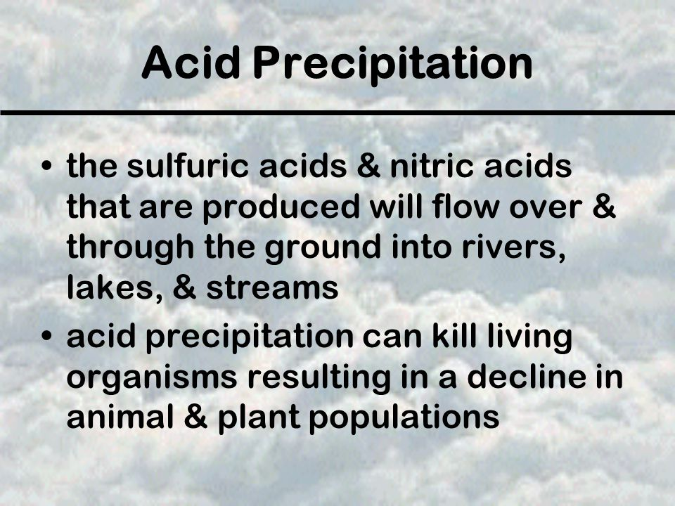 Acid Precipitation the sulfuric acids & nitric acids that are produced will flow over & through the ground into rivers, lakes, & streams acid precipit