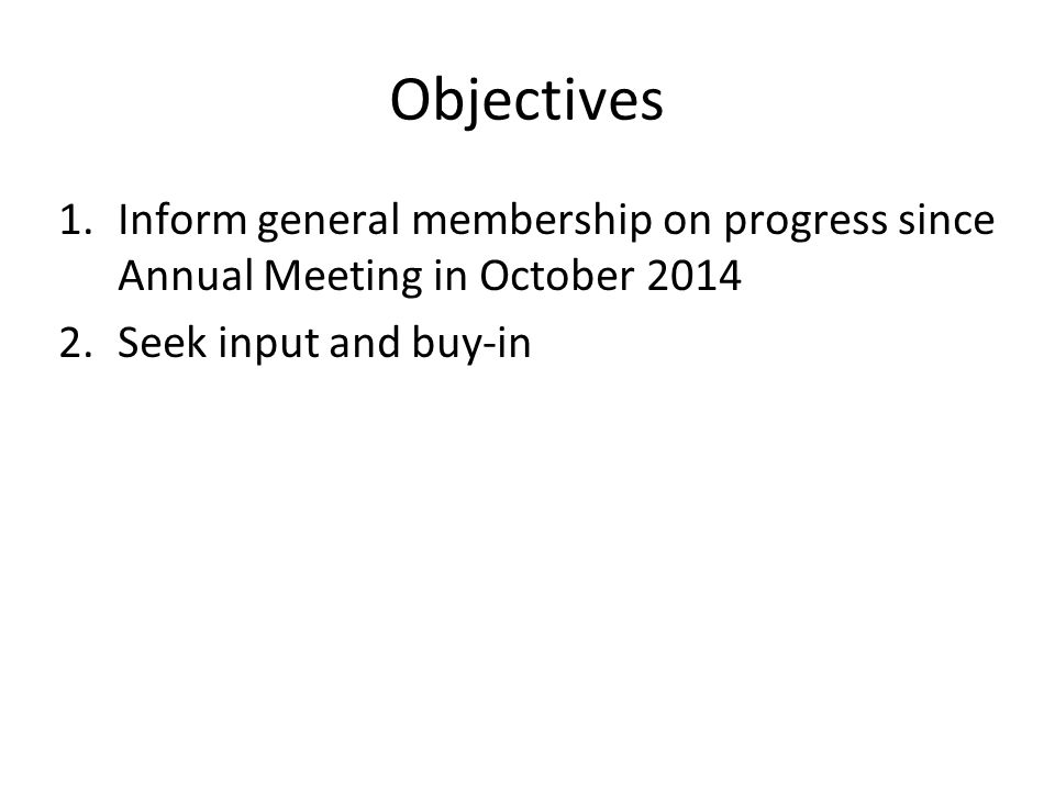 Objectives 1.Inform general membership on progress since Annual Meeting in October 2014 2.Seek input and buy-in
