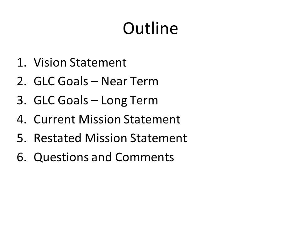 Outline 1.Vision Statement 2.GLC Goals – Near Term 3.GLC Goals – Long Term 4.Current Mission Statement 5.Restated Mission Statement 6.Questions and Co