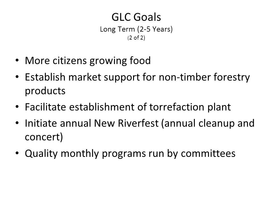 More citizens growing food Establish market support for non-timber forestry products Facilitate establishment of torrefaction plant Initiate annual New Riverfest (annual cleanup and concert) Quality monthly programs run by committees GLC Goals Long Term (2-5 Years) ( 2 of 2)