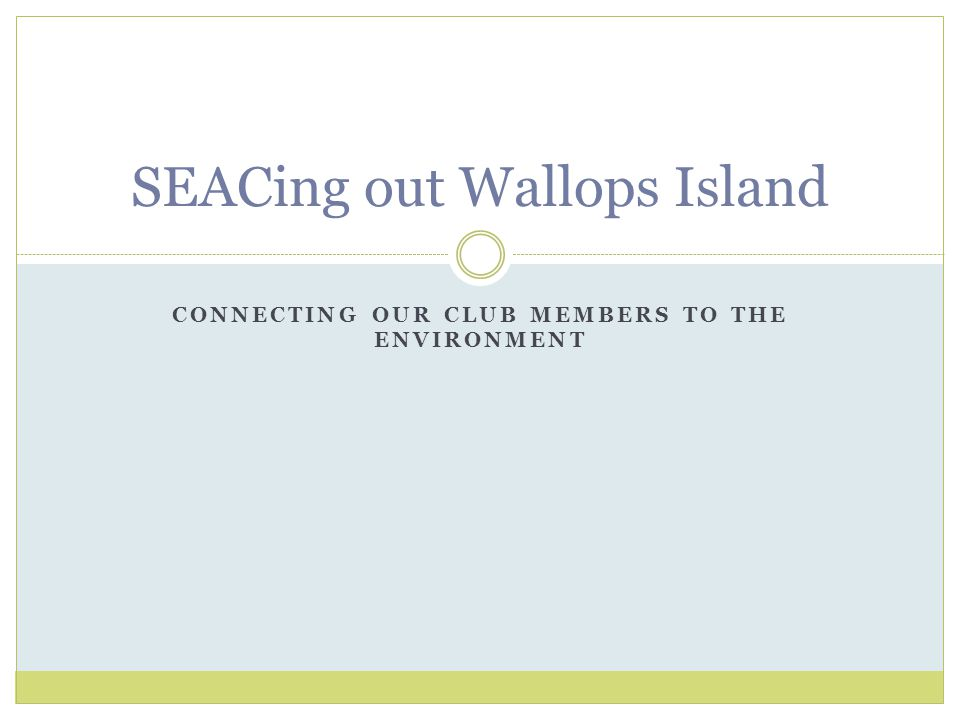 CONNECTING OUR CLUB MEMBERS TO THE ENVIRONMENT SEACing out Wallops Island