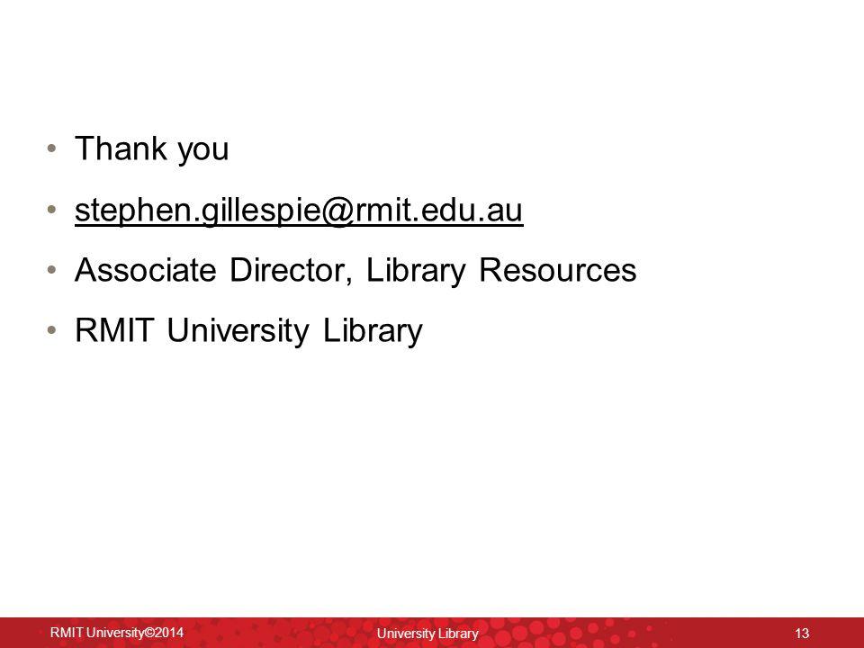 Thank you stephen.gillespie@rmit.edu.au Associate Director, Library Resources RMIT University Library RMIT University©2014 University Library 13