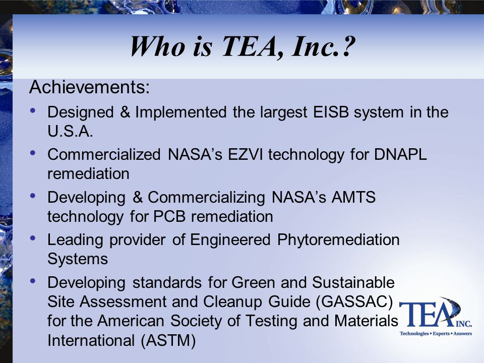 Who is TEA, Inc.? Achievements: Designed & Implemented the largest EISB system in the U.S.A. Commercialized NASA's EZVI technology for DNAPL remediati