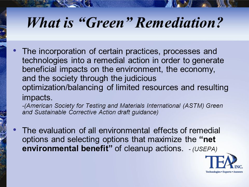 """What is """"Green"""" Remediation? The incorporation of certain practices, processes and technologies into a remedial action in order to generate beneficial"""