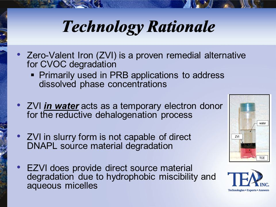 Technology Rationale Zero-Valent Iron (ZVI) is a proven remedial alternative for CVOC degradation  Primarily used in PRB applications to address diss