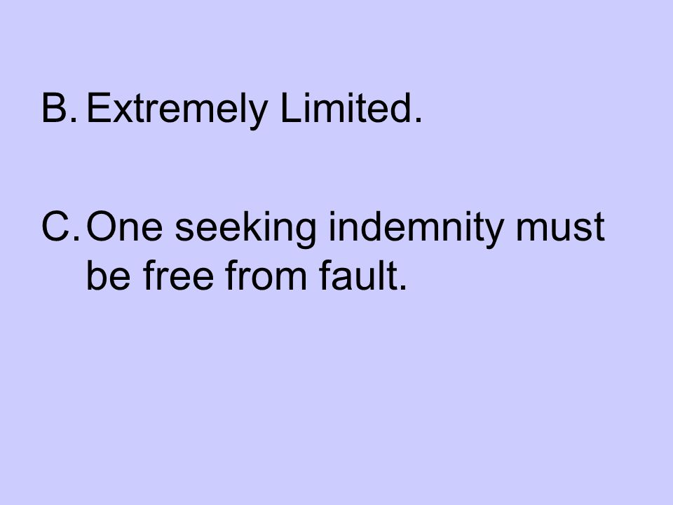 B.Extremely Limited. C.One seeking indemnity must be free from fault.