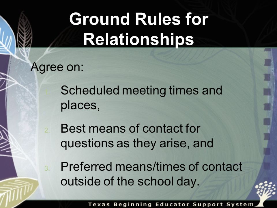 Ground Rules for Relationships Agree on: 1. Scheduled meeting times and places, 2.