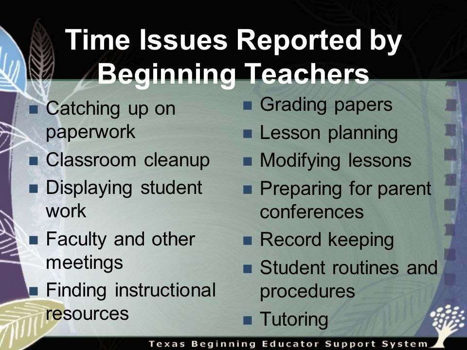 Time Issues Reported by Beginning Teachers Catching up on paperwork Classroom cleanup Displaying student work Faculty and other meetings Finding instructional resources Grading papers Lesson planning Modifying lessons Preparing for parent conferences Record keeping Student routines and procedures Tutoring