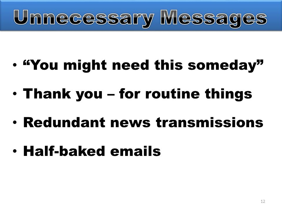 12 You might need this someday Thank you – for routine things Redundant news transmissions Half-baked emails