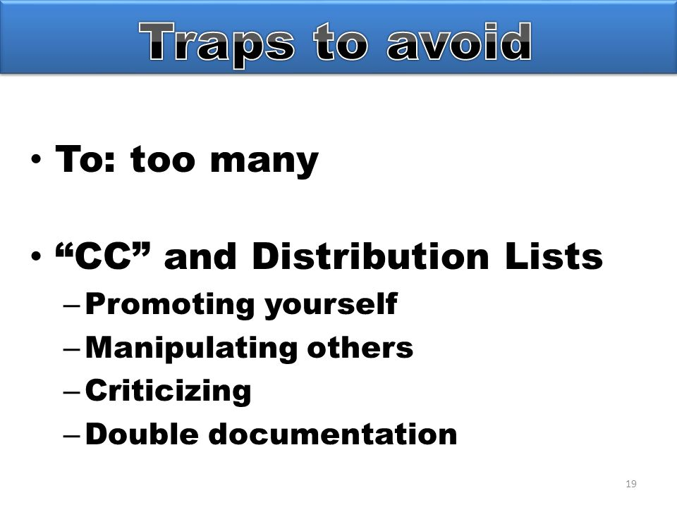 19 To: too many CC and Distribution Lists – Promoting yourself – Manipulating others – Criticizing – Double documentation