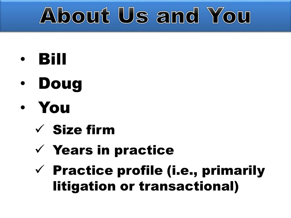 Bill Doug You Size firm Years in practice Practice profile (i.e., primarily litigation or transactional)