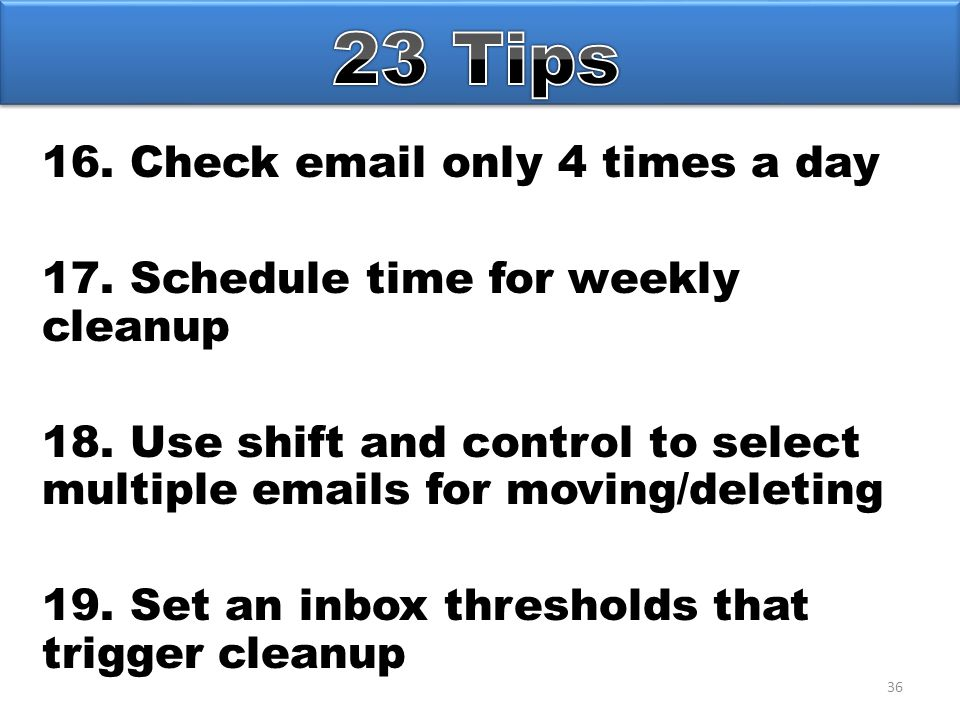 36 16. Check email only 4 times a day 17. Schedule time for weekly cleanup 18.