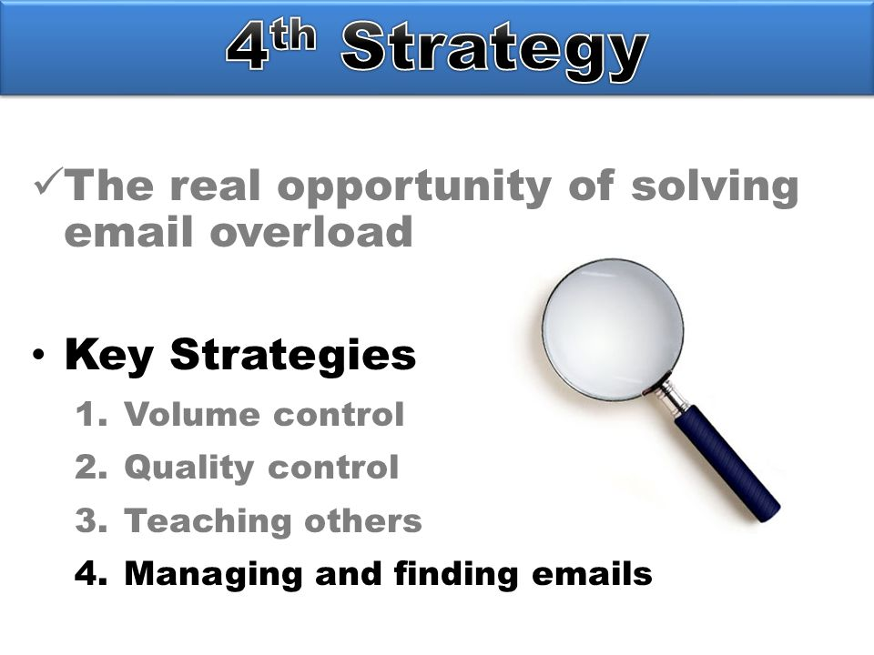 The real opportunity of solving email overload Key Strategies 1.Volume control 2.Quality control 3.Teaching others 4.Managing and finding emails