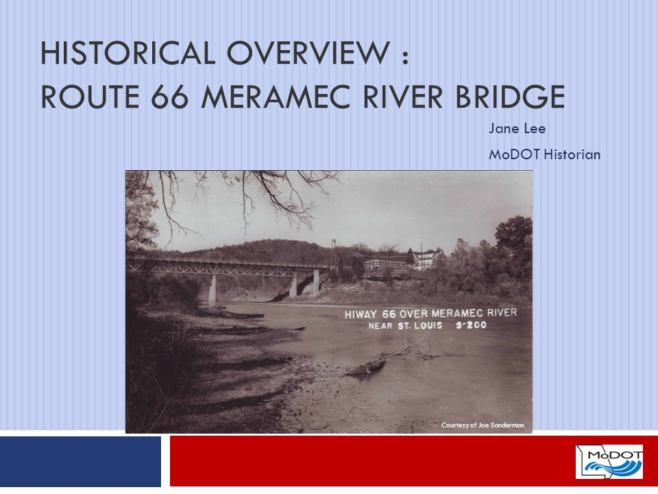 HISTORICAL OVERVIEW : ROUTE 66 MERAMEC RIVER BRIDGE Jane Lee MoDOT Historian Courtesy of Joe Sonderman