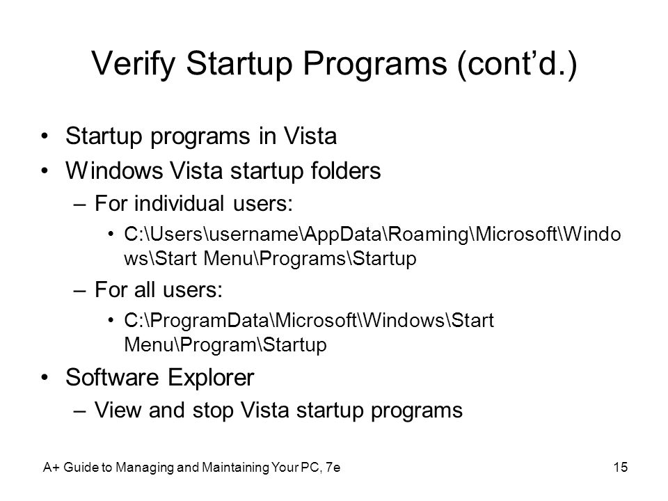 A+ Guide to Managing and Maintaining Your PC, 7e15 Verify Startup Programs (cont'd.) Startup programs in Vista Windows Vista startup folders –For individual users: C:\Users\username\AppData\Roaming\Microsoft\Windo ws\Start Menu\Programs\Startup –For all users: C:\ProgramData\Microsoft\Windows\Start Menu\Program\Startup Software Explorer –View and stop Vista startup programs
