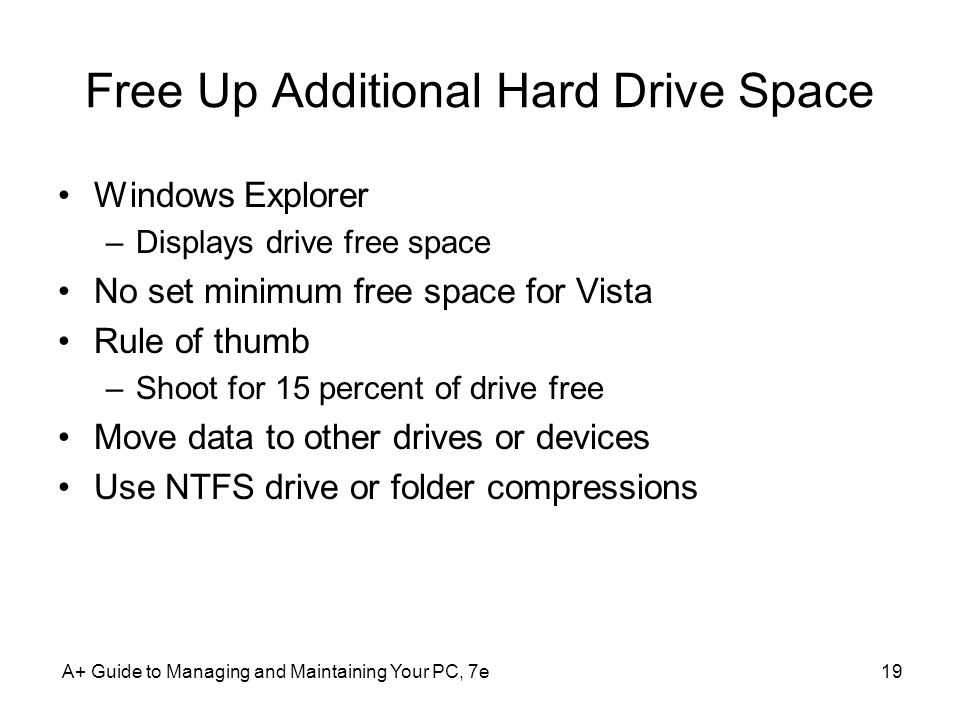 Free Up Additional Hard Drive Space Windows Explorer –Displays drive free space No set minimum free space for Vista Rule of thumb –Shoot for 15 percent of drive free Move data to other drives or devices Use NTFS drive or folder compressions A+ Guide to Managing and Maintaining Your PC, 7e19